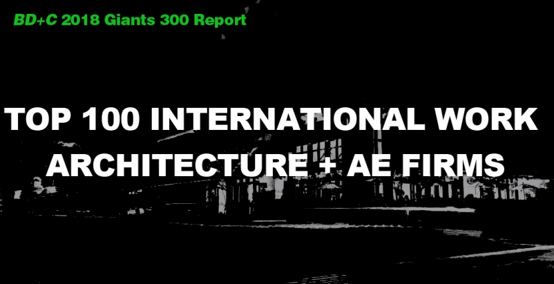 Top 100 International Work Architecture + AE Firms [2018 Giants 300 Report]