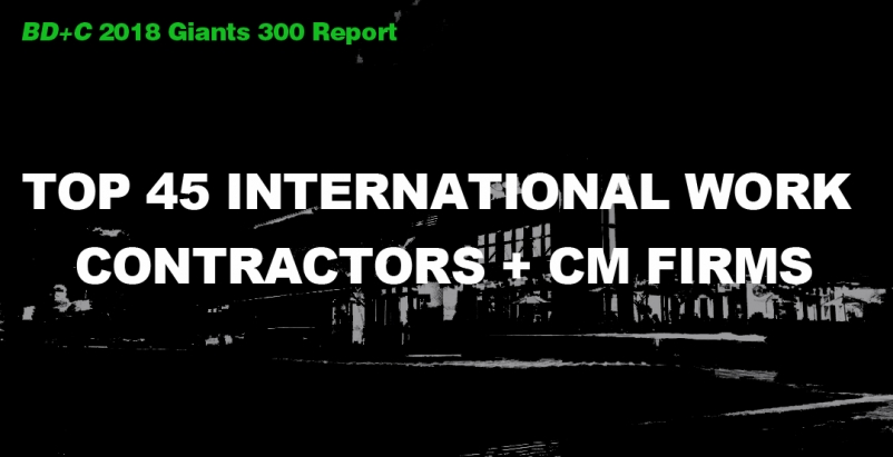 Top 45 International Work Contractors + CM Firms [2018 Giants 300 Report]
